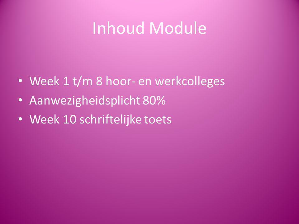 Inhoud Module Week 1 t/m 8 hoor- en werkcolleges Aanwezigheidsplicht 80% Week 10 schriftelijke toets