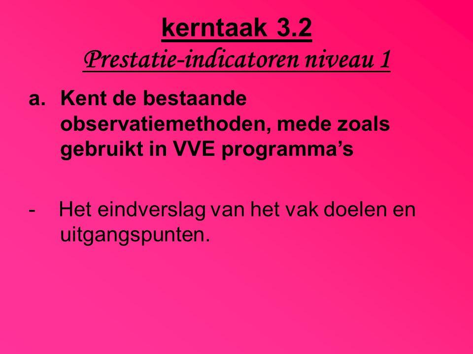 kerntaak 3.2 Prestatie-indicatoren niveau 1 a.Kent de bestaande observatiemethoden, mede zoals gebruikt in VVE programma's - Het eindverslag van het v