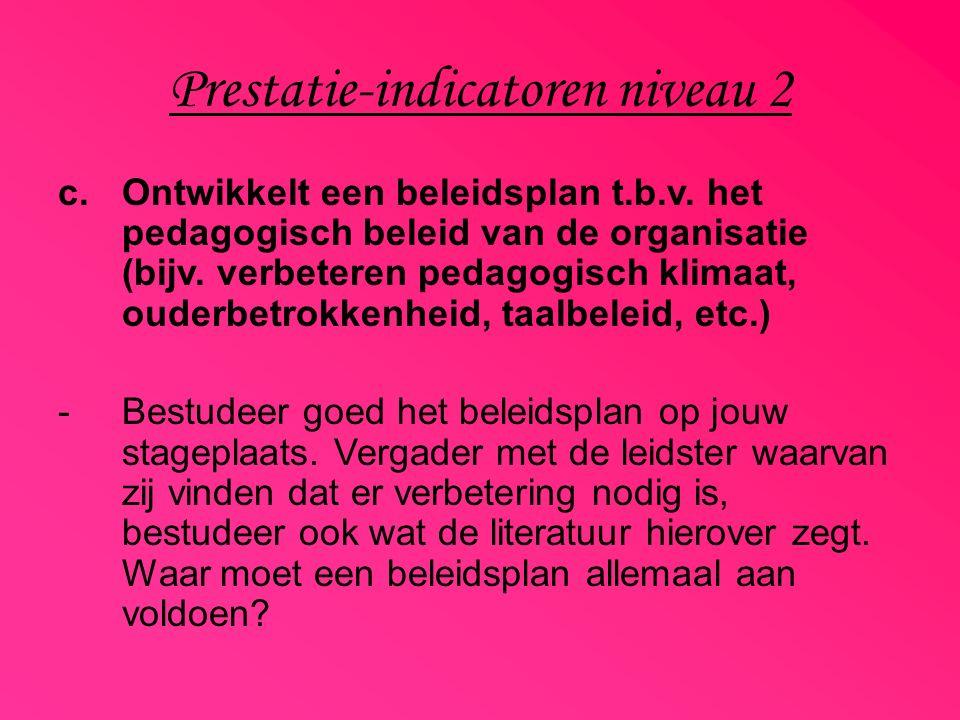 Prestatie-indicatoren niveau 2 c.Ontwikkelt een beleidsplan t.b.v. het pedagogisch beleid van de organisatie (bijv. verbeteren pedagogisch klimaat, ou