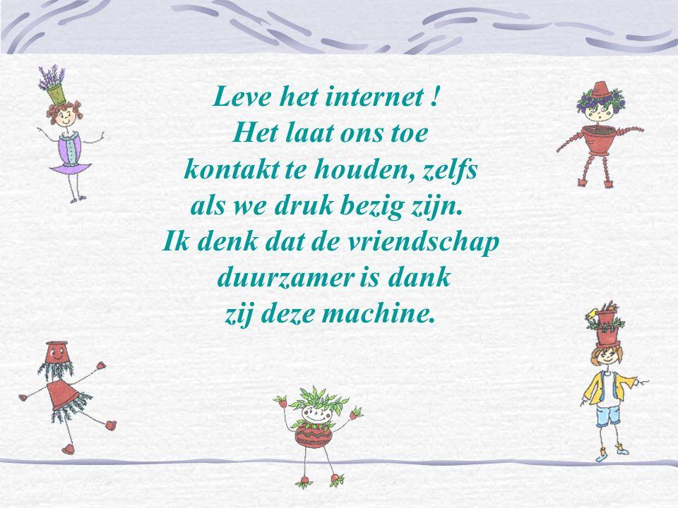 Leve het internet ! Het laat ons toe kontakt te houden, zelfs als we druk bezig zijn. Ik denk dat de vriendschap duurzamer is dank zij deze machine.