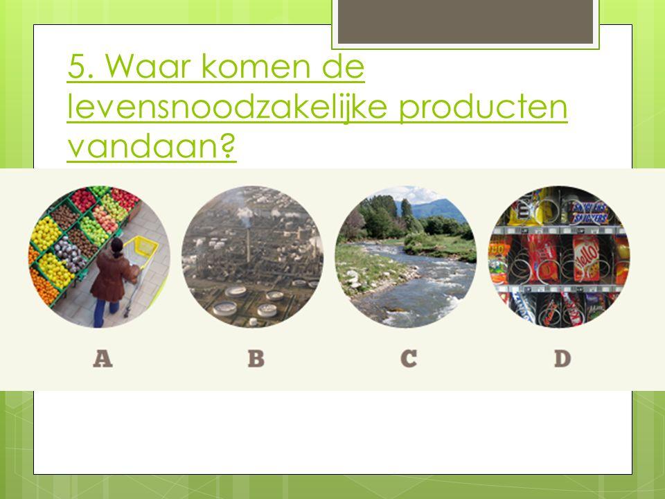 5. Waar komen de levensnoodzakelijke producten vandaan?