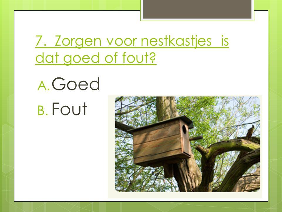 7. Zorgen voor nestkastjes is dat goed of fout? A. Goed B. Fout