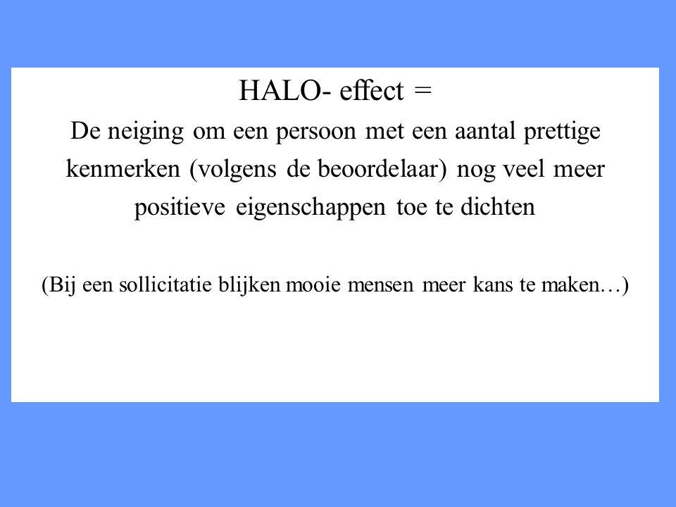HALO- effect = De neiging om een persoon met een aantal prettige kenmerken (volgens de beoordelaar) nog veel meer positieve eigenschappen toe te dicht