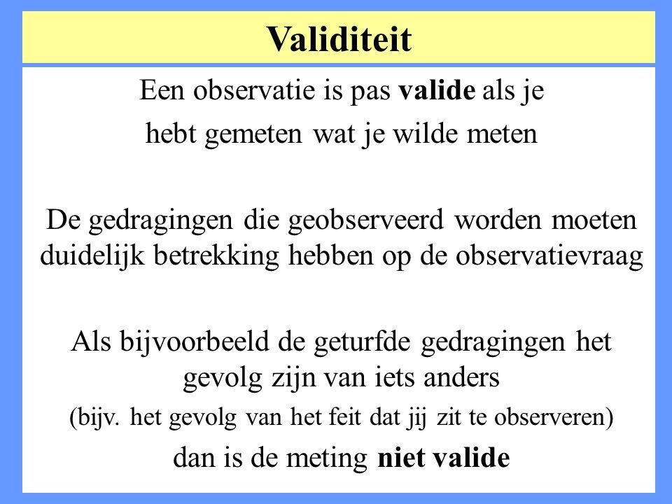 Een observatie is pas valide als je hebt gemeten wat je wilde meten De gedragingen die geobserveerd worden moeten duidelijk betrekking hebben op de ob