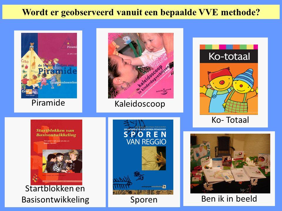 Startblokken en BasisontwikkelingSporen Ben ik in beeld Ko- Totaal Piramide Kaleidoscoop Wordt er geobserveerd vanuit een bepaalde VVE methode?