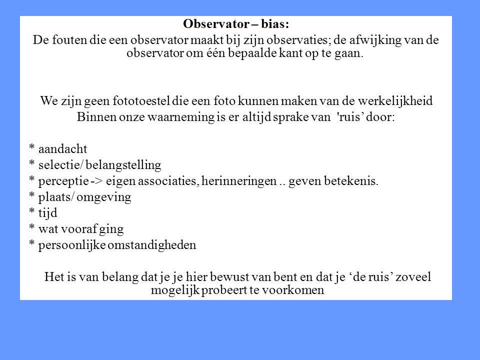Observator – bias: De fouten die een observator maakt bij zijn observaties; de afwijking van de observator om één bepaalde kant op te gaan. We zijn ge