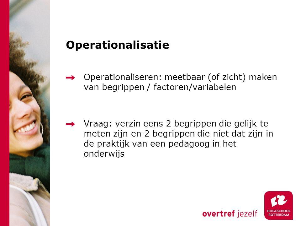Operationalisatie Operationaliseren: meetbaar (of zicht) maken van begrippen / factoren/variabelen Vraag: verzin eens 2 begrippen die gelijk te meten