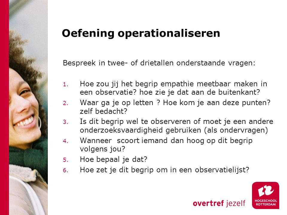 Oefening operationaliseren Bespreek in twee- of drietallen onderstaande vragen: 1. Hoe zou jij het begrip empathie meetbaar maken in een observatie? h