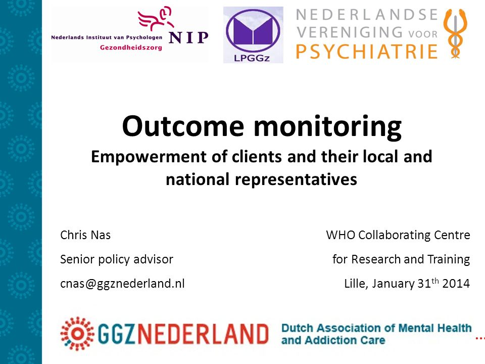 Outcome monitoring Empowerment of clients and their local and national representatives Chris Nas Senior policy advisor cnas@ggznederland.nl WHO Collaborating Centre for Research and Training Lille, January 31 th 2014