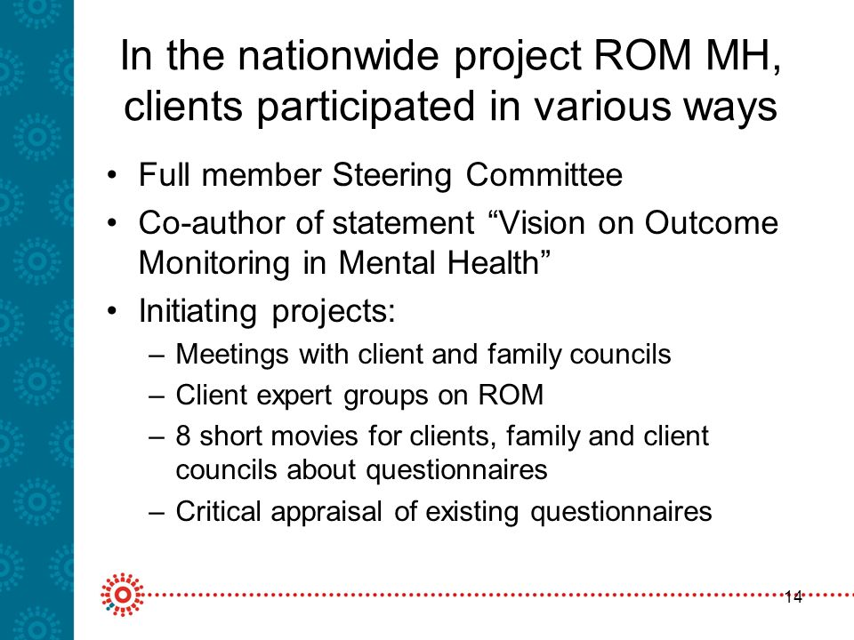 14 In the nationwide project ROM MH, clients participated in various ways Full member Steering Committee Co-author of statement Vision on Outcome Monitoring in Mental Health Initiating projects: –Meetings with client and family councils –Client expert groups on ROM –8 short movies for clients, family and client councils about questionnaires –Critical appraisal of existing questionnaires
