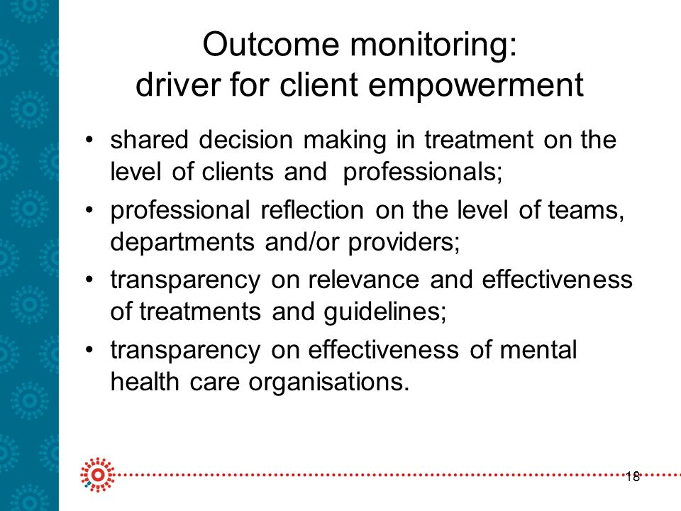 18 Outcome monitoring: driver for client empowerment shared decision making in treatment on the level of clients and professionals; professional reflection on the level of teams, departments and/or providers; transparency on relevance and effectiveness of treatments and guidelines; transparency on effectiveness of mental health care organisations.