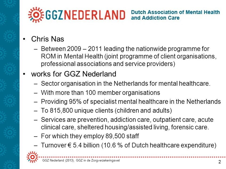About GGZ Nederland Dutch Association of Mental Health and Addiction Care Chris Nas –Between 2009 – 2011 leading the nationwide programme for ROM in Mental Health (joint programme of client organisations, professional associations and service providers) works for GGZ Nederland –Sector organisation in the Netherlands for mental healthcare.