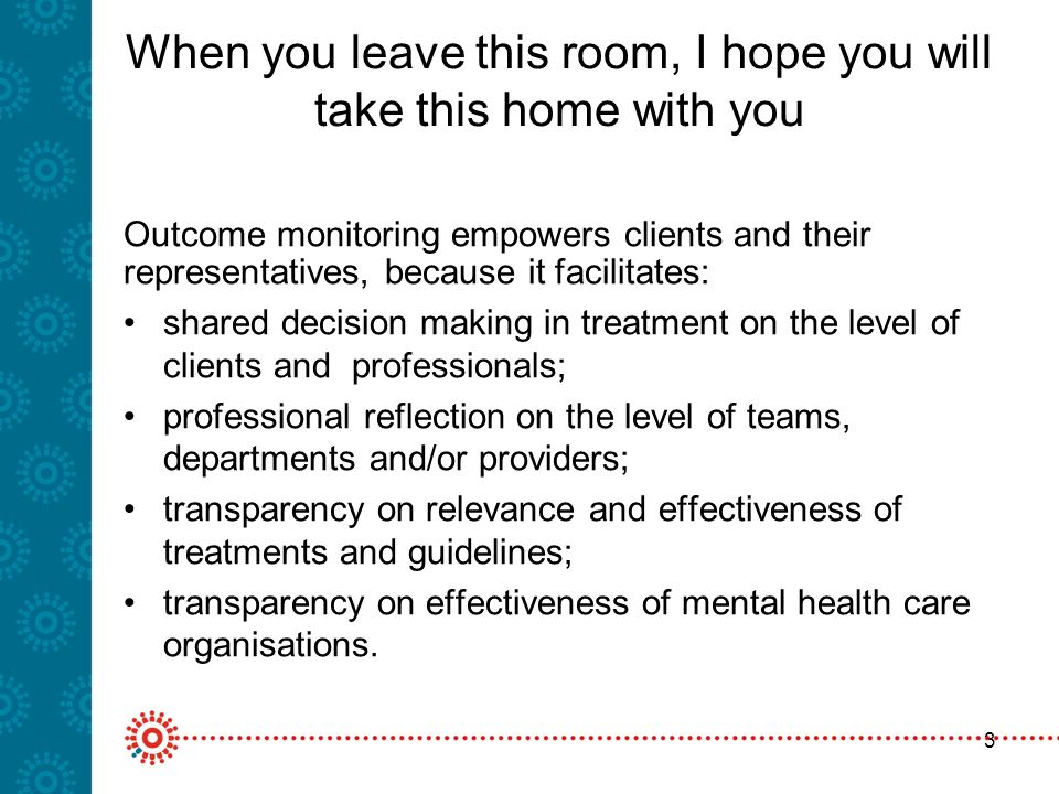 3 When you leave this room, I hope you will take this home with you Outcome monitoring empowers clients and their representatives, because it facilitates: shared decision making in treatment on the level of clients and professionals; professional reflection on the level of teams, departments and/or providers; transparency on relevance and effectiveness of treatments and guidelines; transparency on effectiveness of mental health care organisations.