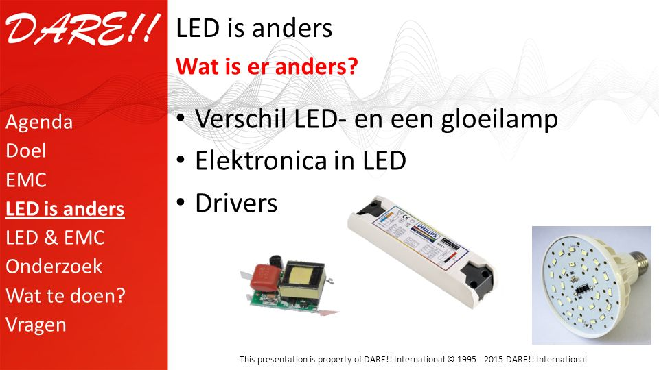 This presentation is property of DARE!! International © 1995 - 2015 DARE!! International LED is anders Verschil LED- en een gloeilamp Elektronica in L