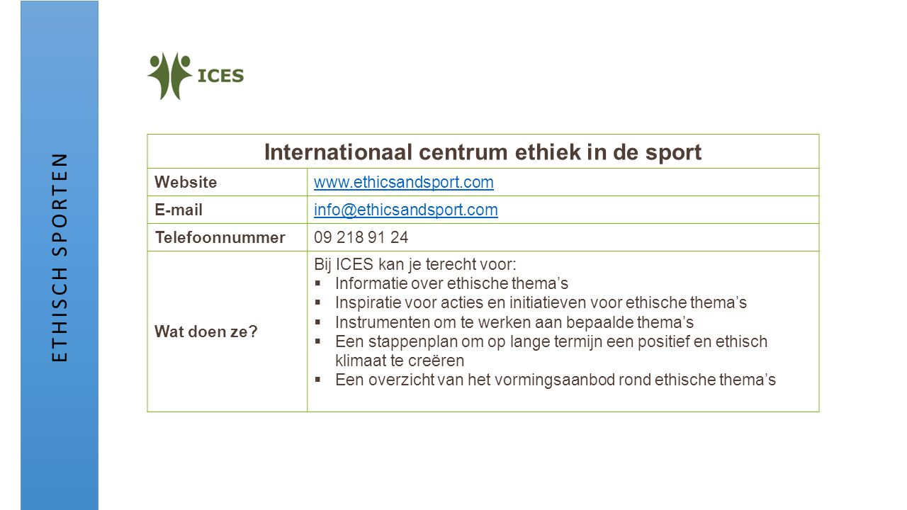 Internationaal centrum ethiek in de sport Websitewww.ethicsandsport.com E-mailinfo@ethicsandsport.com Telefoonnummer09 218 91 24 Wat doen ze? Bij ICES