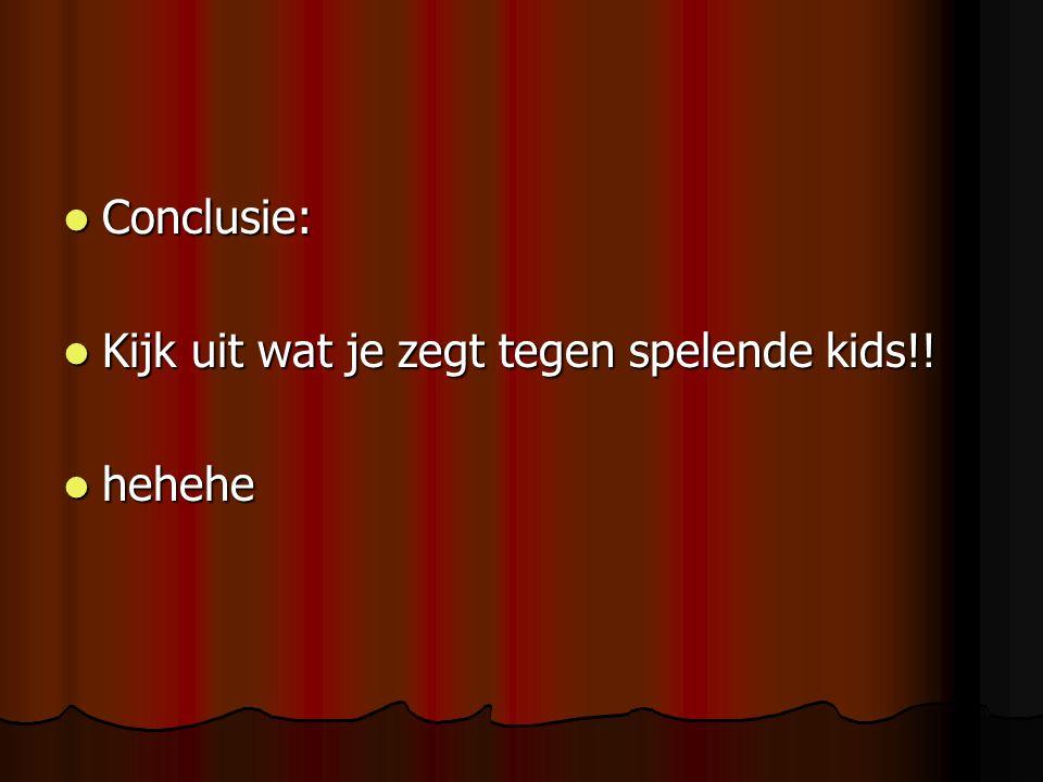 Conclusie: Conclusie: Kijk uit wat je zegt tegen spelende kids!! Kijk uit wat je zegt tegen spelende kids!! hehehe hehehe