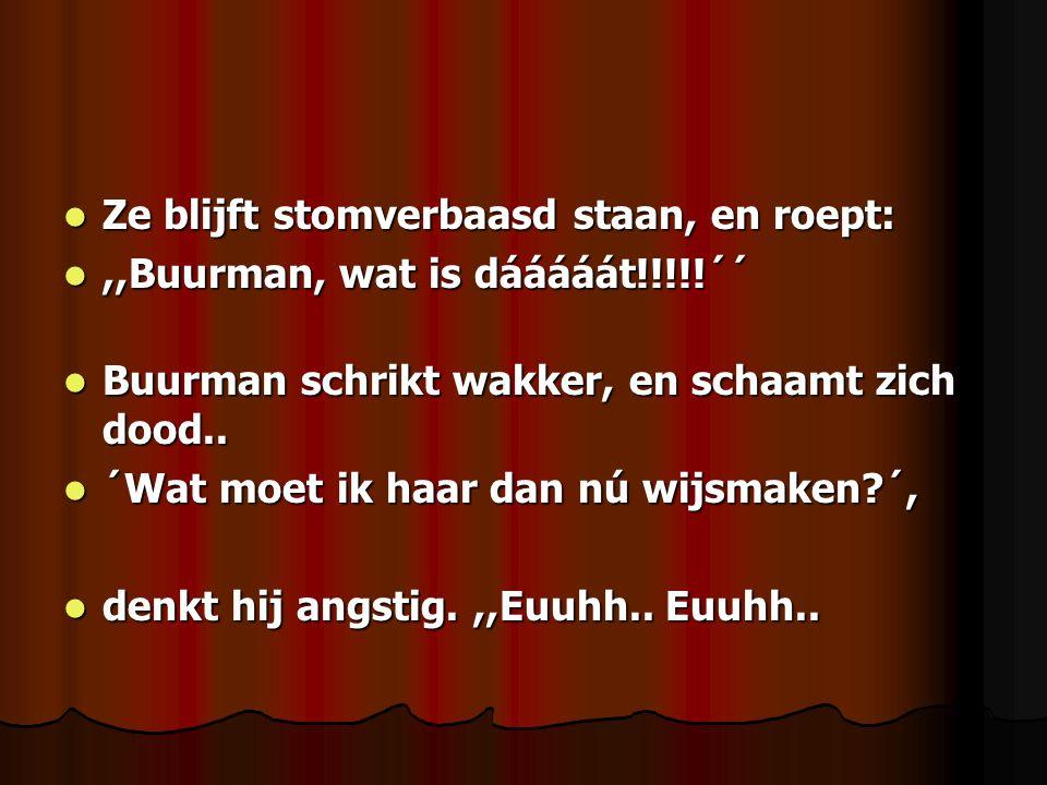 Ze blijft stomverbaasd staan, en roept: Ze blijft stomverbaasd staan, en roept:,,Buurman, wat is dááááát!!!!!´´,,Buurman, wat is dááááát!!!!!´´ Buurma