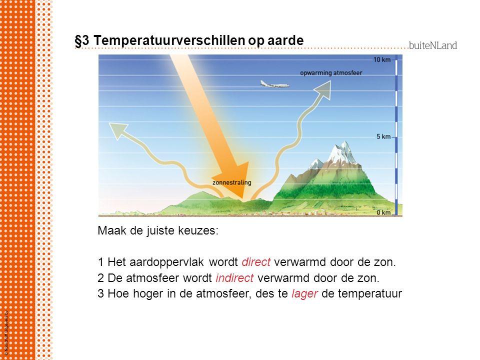 §3 Temperatuurverschillen op aarde Maak de juiste keuzes: 1 Het aardoppervlak wordt direct verwarmd door de zon. 2 De atmosfeer wordt indirect verwarm