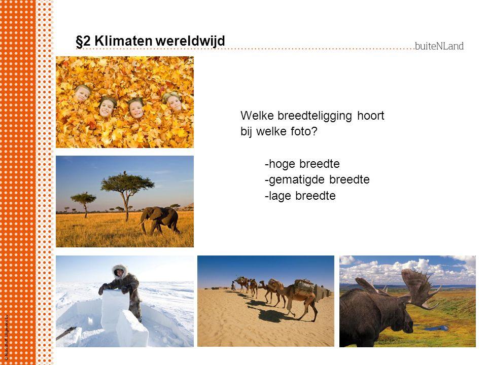 §2 Klimaten wereldwijd Welke breedteligging hoort bij welke foto? -hoge breedte -gematigde breedte -lage breedte