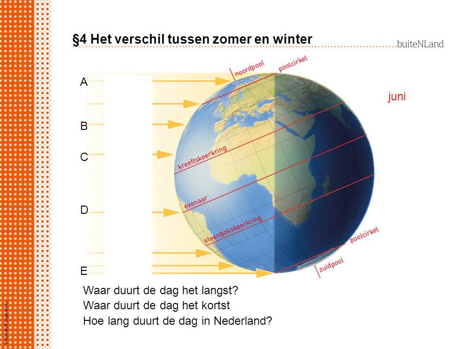 §4 Het verschil tussen zomer en winter Waar duurt de dag het langst? Waar duurt de dag het kortst Hoe lang duurt de dag in Nederland? juni ABCDEABCDE