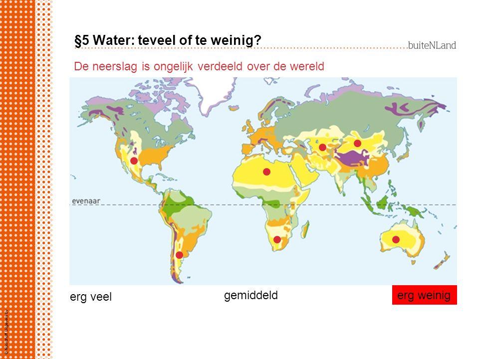 §5 Water: teveel of te weinig? De neerslag is ongelijk verdeeld over de wereld erg veel gemiddelderg weinig