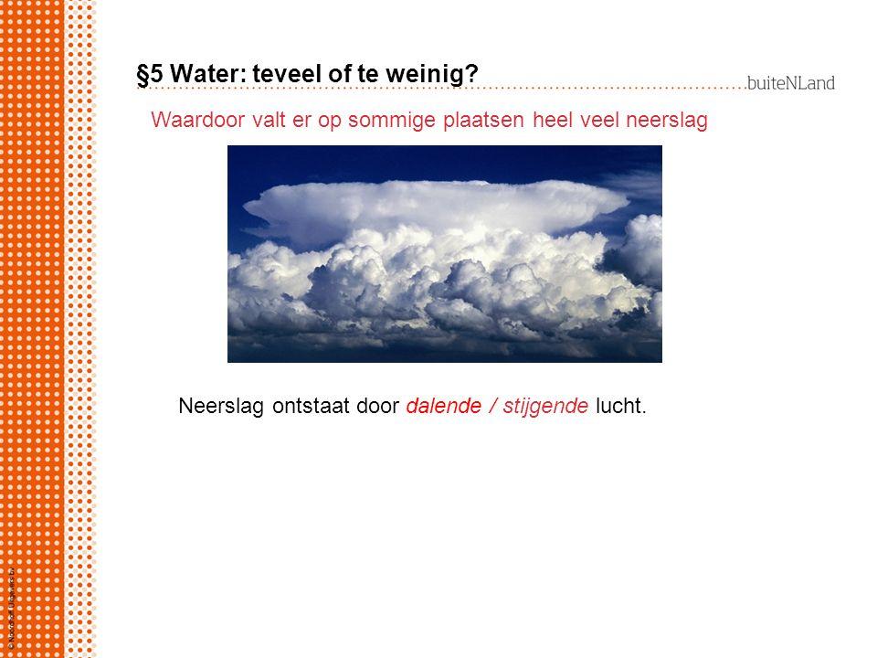 §5 Water: teveel of te weinig? Waardoor valt er op sommige plaatsen heel veel neerslag Neerslag ontstaat door dalende / stijgende lucht.
