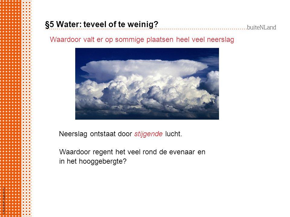 §5 Water: teveel of te weinig? Waardoor valt er op sommige plaatsen heel veel neerslag Neerslag ontstaat door stijgende lucht. Waardoor regent het vee