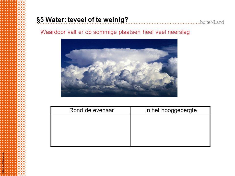 §5 Water: teveel of te weinig? Waardoor valt er op sommige plaatsen heel veel neerslag Rond de evenaar In het hooggebergte