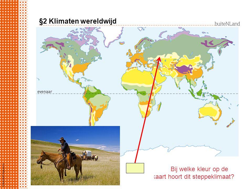 §2 Klimaten wereldwijd Bij welke kleur op de kaart hoort dit steppeklimaat?