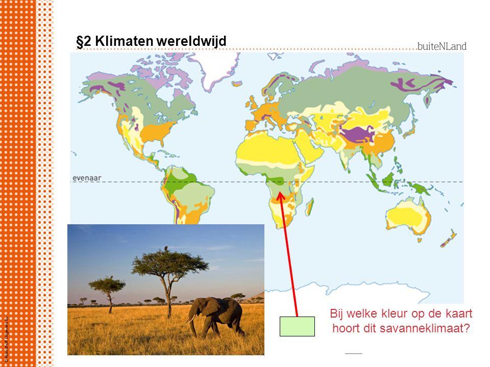 §2 Klimaten wereldwijd Bij welke kleur op de kaart hoort dit savanneklimaat?