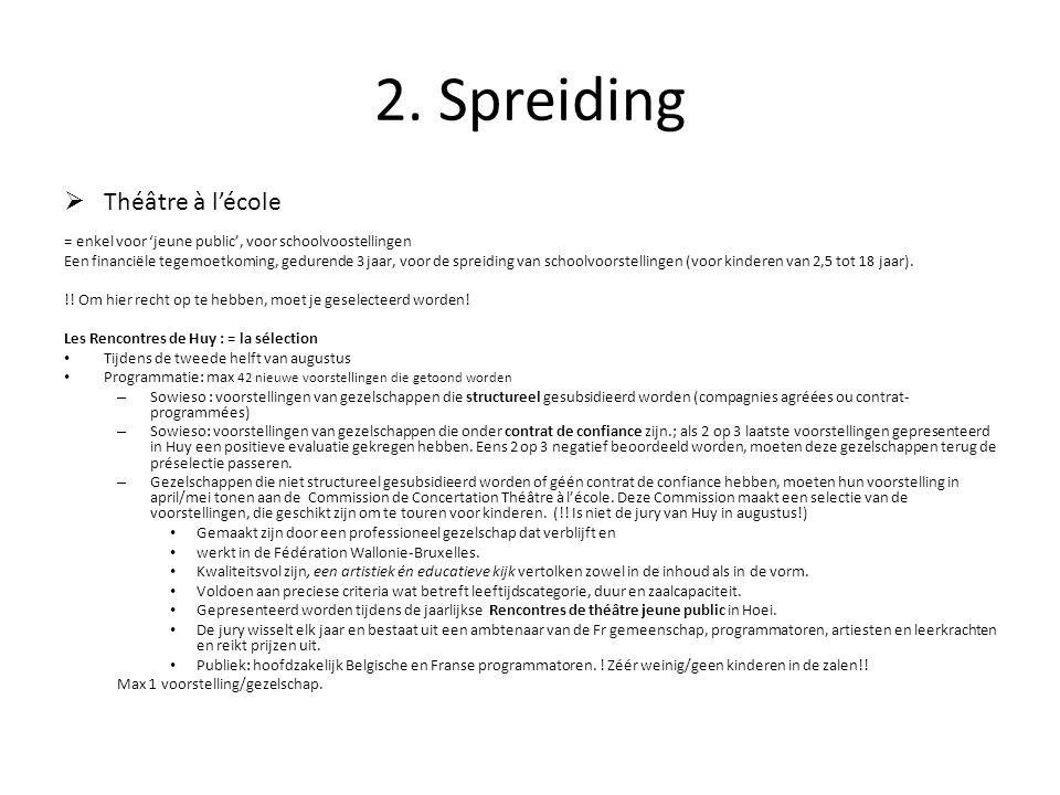 2. Spreiding  Théâtre à l'école = enkel voor 'jeune public', voor schoolvoostellingen Een financiële tegemoetkoming, gedurende 3 jaar, voor de spreid