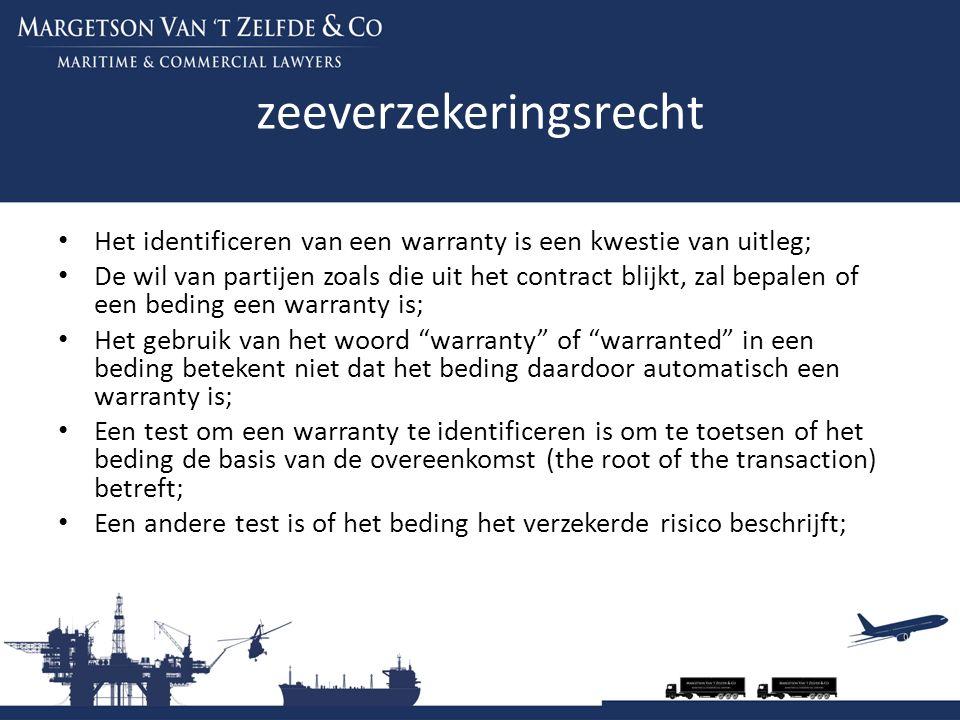 zeeverzekeringsrecht Het identificeren van een warranty is een kwestie van uitleg; De wil van partijen zoals die uit het contract blijkt, zal bepalen of een beding een warranty is; Het gebruik van het woord warranty of warranted in een beding betekent niet dat het beding daardoor automatisch een warranty is; Een test om een warranty te identificeren is om te toetsen of het beding de basis van de overeenkomst (the root of the transaction) betreft; Een andere test is of het beding het verzekerde risico beschrijft;