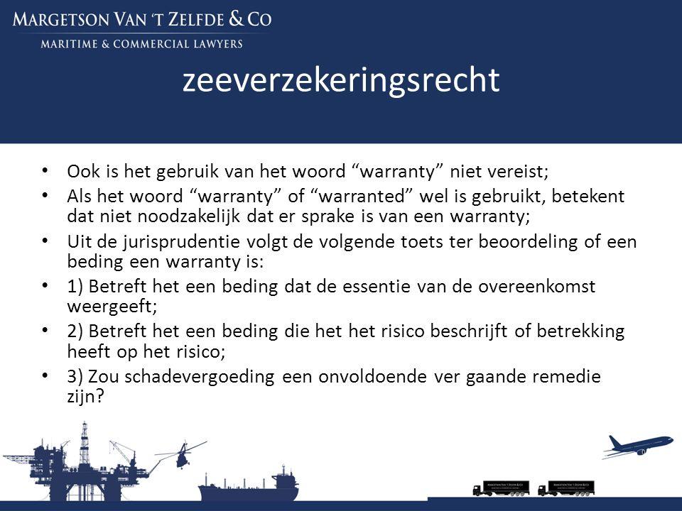zeeverzekeringsrecht Ook is het gebruik van het woord warranty niet vereist; Als het woord warranty of warranted wel is gebruikt, betekent dat niet noodzakelijk dat er sprake is van een warranty; Uit de jurisprudentie volgt de volgende toets ter beoordeling of een beding een warranty is: 1) Betreft het een beding dat de essentie van de overeenkomst weergeeft; 2) Betreft het een beding die het het risico beschrijft of betrekking heeft op het risico; 3) Zou schadevergoeding een onvoldoende ver gaande remedie zijn?