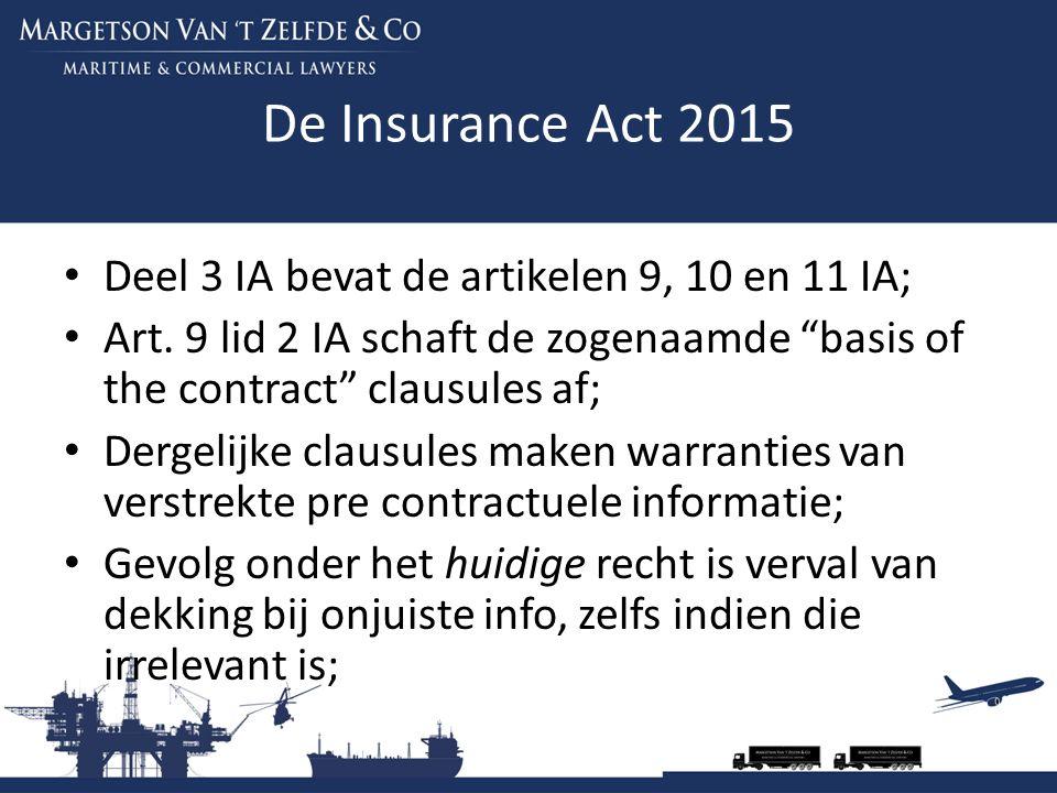 """De Insurance Act 2015 Deel 3 IA bevat de artikelen 9, 10 en 11 IA; Art. 9 lid 2 IA schaft de zogenaamde """"basis of the contract"""" clausules af; Dergelij"""