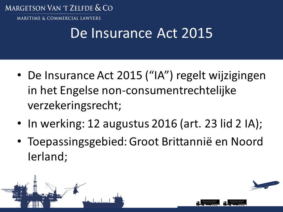 De Insurance Act 2015 Het Britse verzekeringsrecht is gedeeltelijk gecodificeerd in de Marine Insurance Act 1906 ( MIA ); De MIA is niet meer in overeenstemming met de bestaande verzekeringspraktijk; De IA brengt daarin verandering; De IA regelt de volgende onderwerpen: