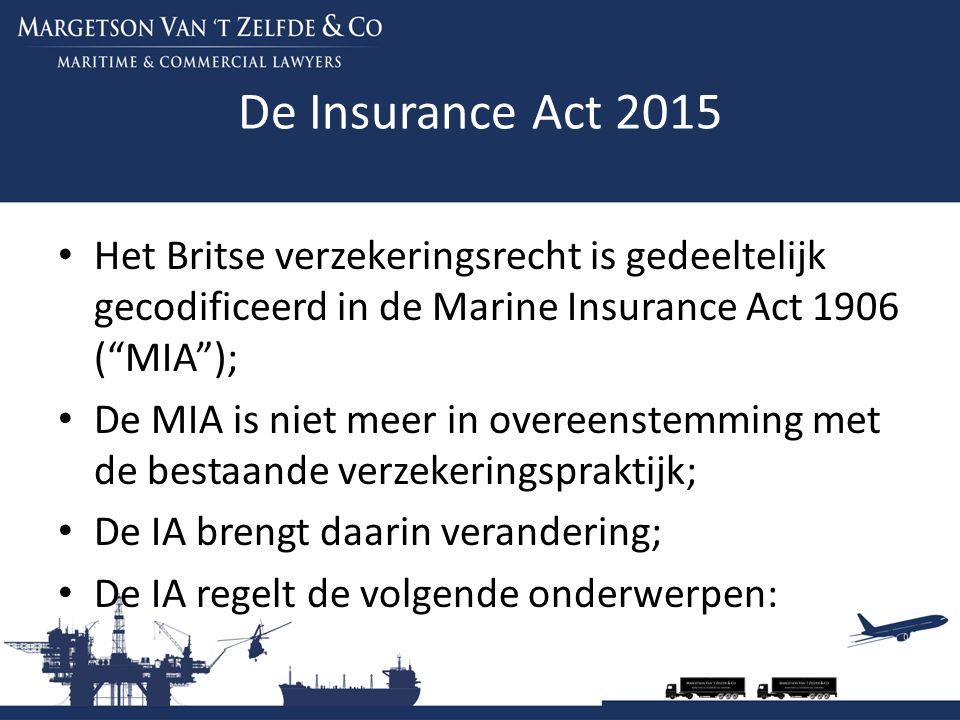 De Insurance Act 2015 Deel 2 IA: pre contractuele mededelingsplicht in non-consumer insurance contracts ; Deel 3 IA: Insurance warranties en andere terms ; Deel 4 IA: Remedies igv frauduleuze claims; Deel 5 IA: Good faith (goede trouw); Deel 6 IA: aanpassing Third Parties (rights against insurers) Act 2015;
