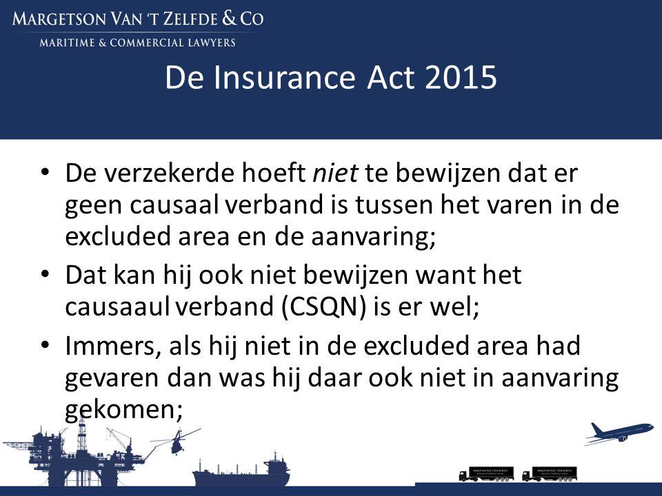 De Insurance Act 2015 De verzekerde hoeft niet te bewijzen dat er geen causaal verband is tussen het varen in de excluded area en de aanvaring; Dat kan hij ook niet bewijzen want het causaaul verband (CSQN) is er wel; Immers, als hij niet in de excluded area had gevaren dan was hij daar ook niet in aanvaring gekomen;