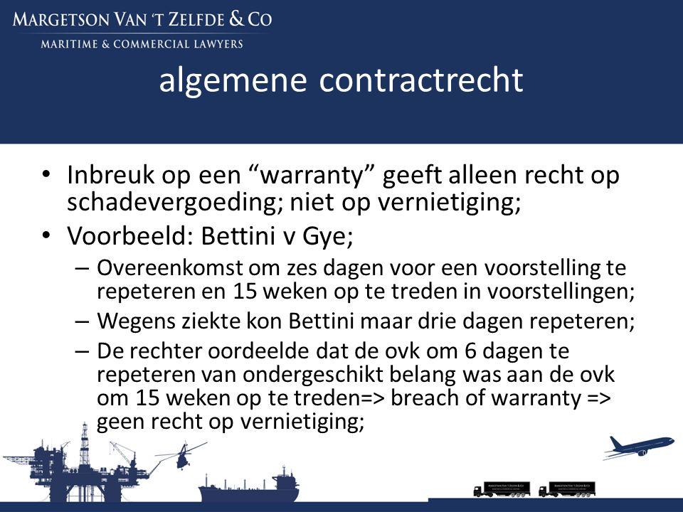 algemene contractrecht Inbreuk op een warranty geeft alleen recht op schadevergoeding; niet op vernietiging; Voorbeeld: Bettini v Gye; – Overeenkomst om zes dagen voor een voorstelling te repeteren en 15 weken op te treden in voorstellingen; – Wegens ziekte kon Bettini maar drie dagen repeteren; – De rechter oordeelde dat de ovk om 6 dagen te repeteren van ondergeschikt belang was aan de ovk om 15 weken op te treden=> breach of warranty => geen recht op vernietiging;
