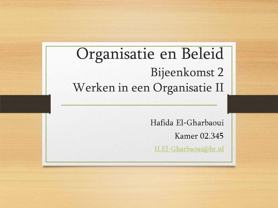 Organisatie en Beleid Bijeenkomst 2 Werken in een Organisatie II Hafida El-Gharbaoui Kamer 02.345 H.El-Gharbaoui@hr.nl