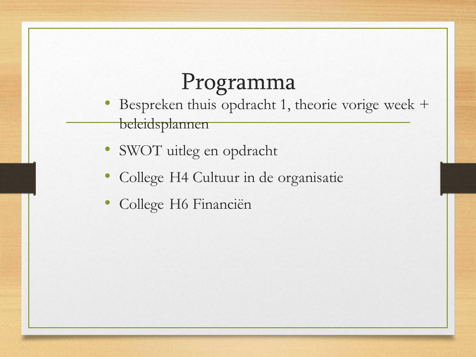 Programma Bespreken thuis opdracht 1, theorie vorige week + beleidsplannen SWOT uitleg en opdracht College H4 Cultuur in de organisatie College H6 Financiën