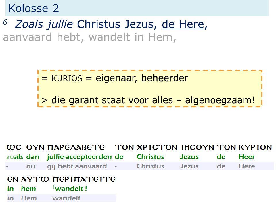Kolosse 2 6 Zoals jullie Christus Jezus, de Here, aanvaard hebt, wandelt in Hem, heer = KURIOS = eigenaar, beheerder > die garant staat voor alles – a
