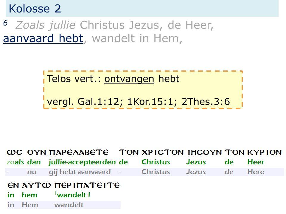 Kolosse 2 6 Zoals jullie Christus Jezus, de Heer, aanvaard hebt, wandelt in Hem, Telos vert.: ontvangen hebt vergl. Gal.1:12; 1Kor.15:1; 2Thes.3:6