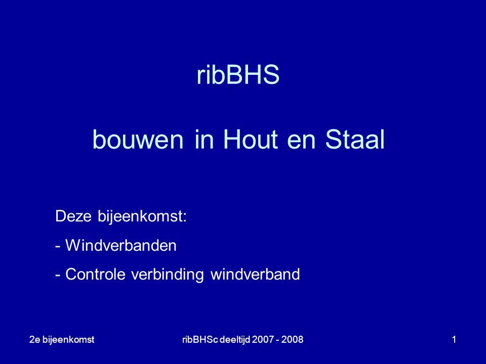 2e bijeenkomstribBHSc deeltijd 2007 - 20081 ribBHS bouwen in Hout en Staal Deze bijeenkomst: - Windverbanden - Controle verbinding windverband