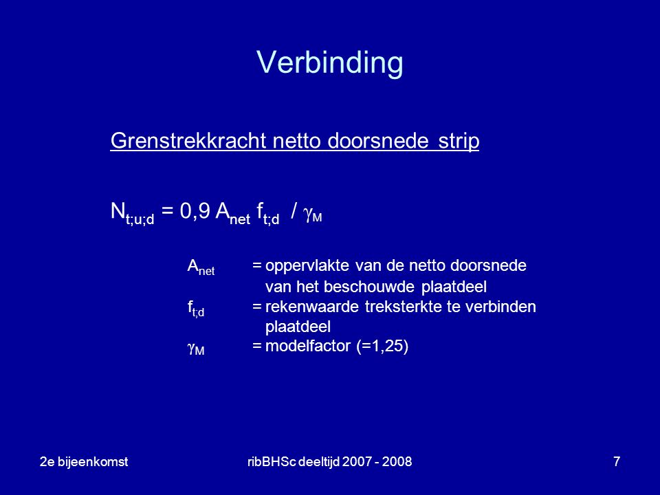 2e bijeenkomstribBHSc deeltijd 2007 - 20087 Verbinding Grenstrekkracht netto doorsnede strip N t;u;d = 0,9 A net f t;d / γ M A net =oppervlakte van de
