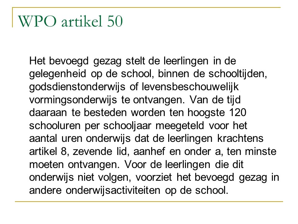 WPO artikel 50 Het bevoegd gezag stelt de leerlingen in de gelegenheid op de school, binnen de schooltijden, godsdienstonderwijs of levensbeschouwelijk vormingsonderwijs te ontvangen.