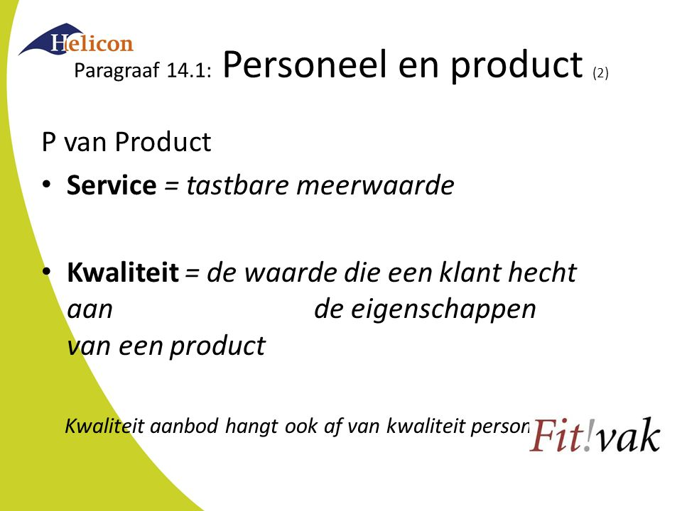 Paragraaf 14.1: Personeel en product (2) P van Product Service = tastbare meerwaarde Kwaliteit = de waarde die een klant hecht aan de eigenschappen van een product Kwaliteit aanbod hangt ook af van kwaliteit personeel