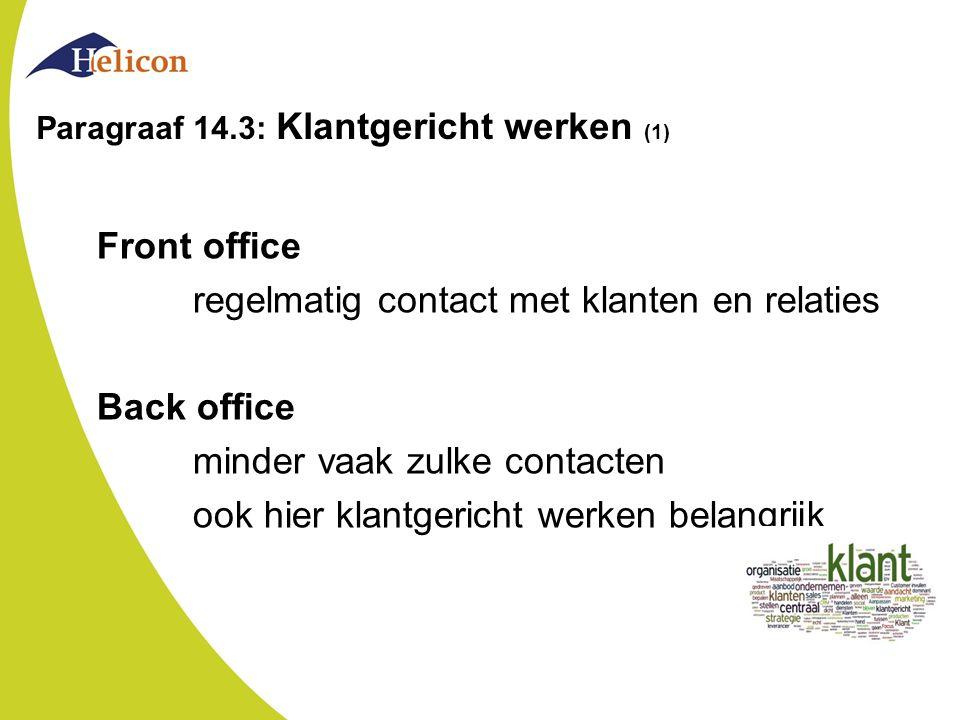 Paragraaf 14.3: Klantgericht werken (1) Front office regelmatig contact met klanten en relaties Back office minder vaak zulke contacten ook hier klantgericht werken belangrijk