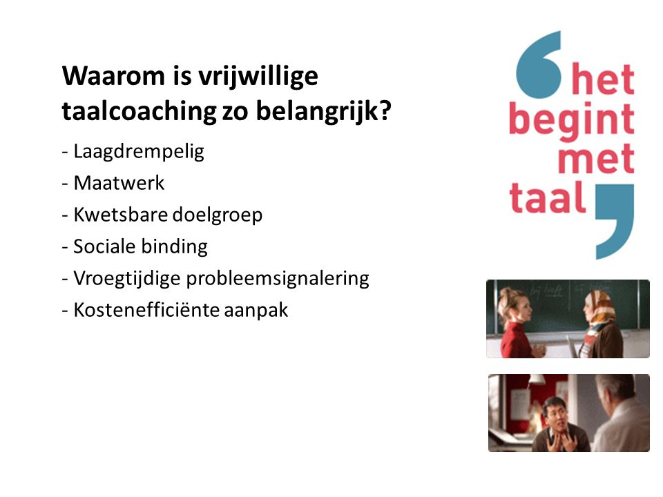 Aantoonbaar succesvol Vrijwillige taalbegeleiding vormt belangrijke basis voor : anderstalige: -vergroting zelfredzaamheid en taalniveau -toe leiden naar (vrijwilligers)werk, inburgering, cursus of opleiding -verbetering van het taalniveau vrijwilliger: -meer begrip (onderzoek Verwey-Jonker, 2012)