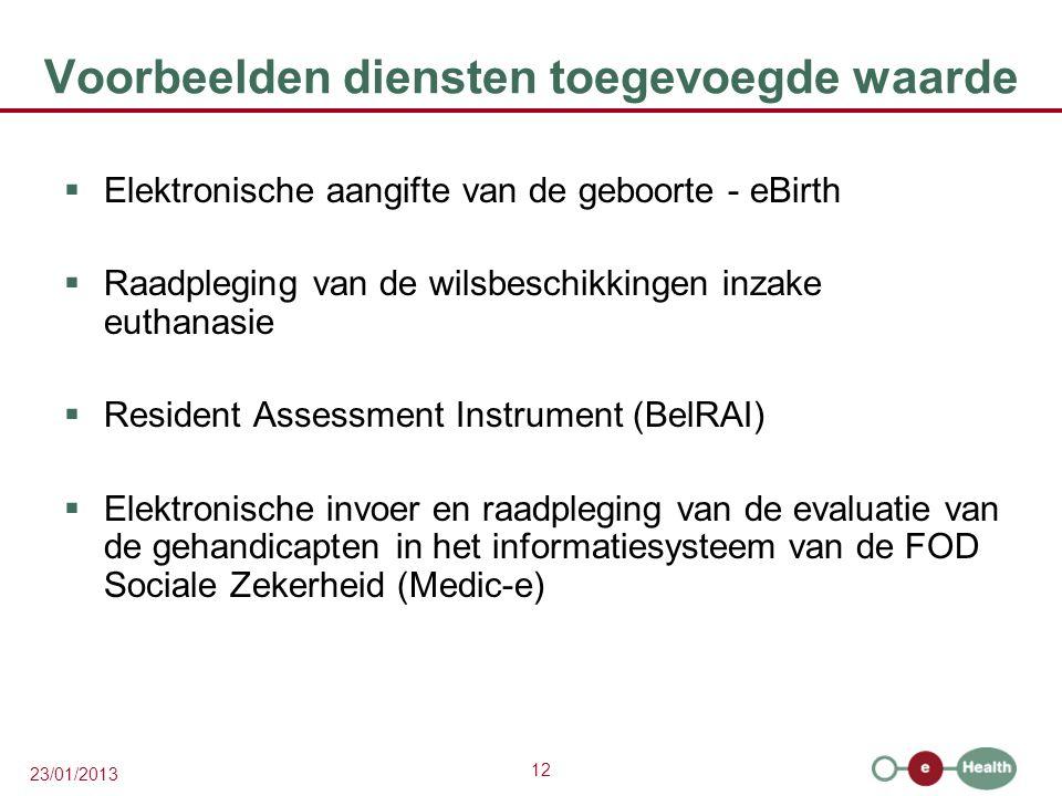 12 23/01/2013 Voorbeelden diensten toegevoegde waarde  Elektronische aangifte van de geboorte - eBirth  Raadpleging van de wilsbeschikkingen inzake euthanasie  Resident Assessment Instrument (BelRAI)  Elektronische invoer en raadpleging van de evaluatie van de gehandicapten in het informatiesysteem van de FOD Sociale Zekerheid (Medic-e)