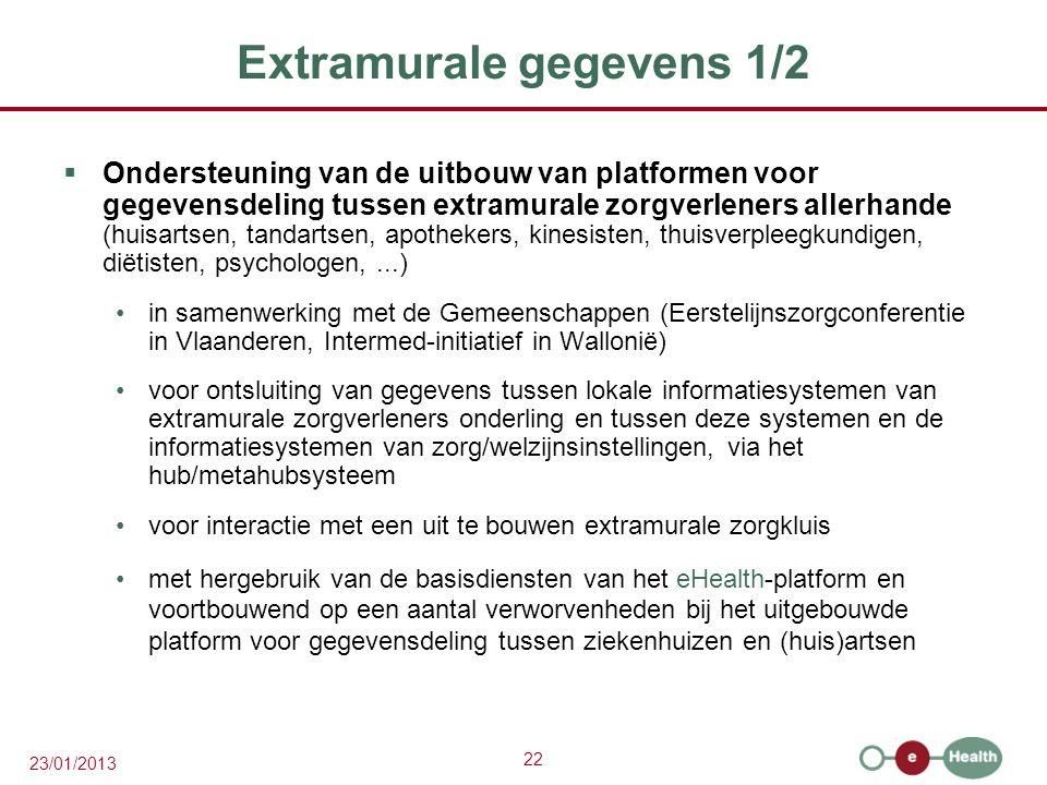 22 23/01/2013 Extramurale gegevens 1/2  Ondersteuning van de uitbouw van platformen voor gegevensdeling tussen extramurale zorgverleners allerhande (